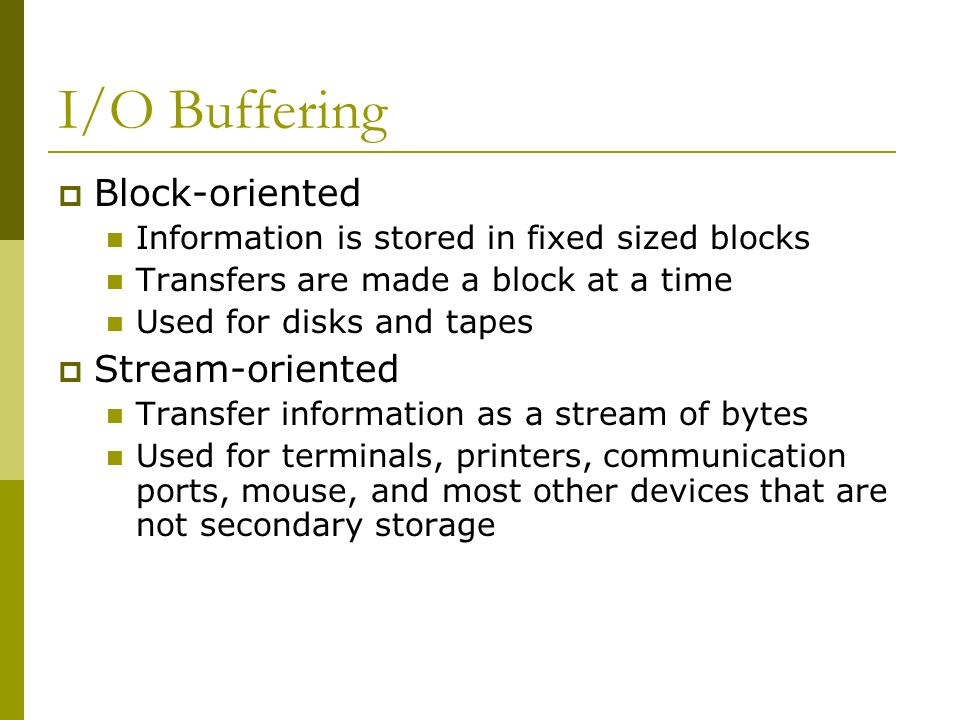 I/O Buffering Block-oriented Information is stored in fixed sized blocks Transfers are made a block at a time Used for disks and tapes Stream-oriented