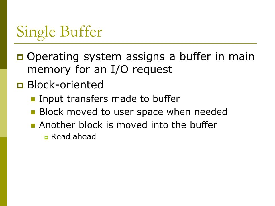 Single Buffer Operating system assigns a buffer in main memory for an I/O request Block-oriented Input transfers made to buffer Block moved to user sp
