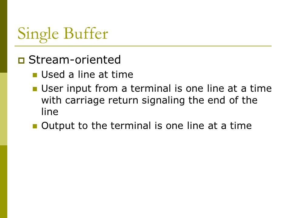 Single Buffer Stream-oriented Used a line at time User input from a terminal is one line at a time with carriage return signaling the end of the line