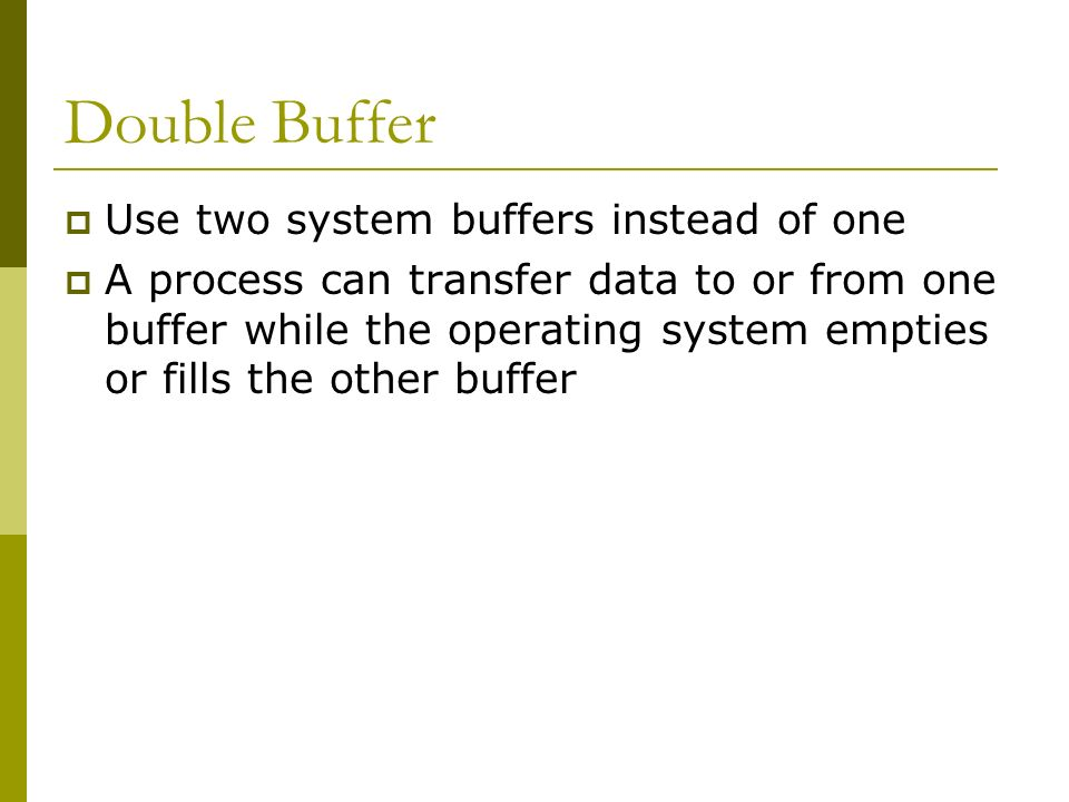 Double Buffer Use two system buffers instead of one A process can transfer data to or from one buffer while the operating system empties or fills the