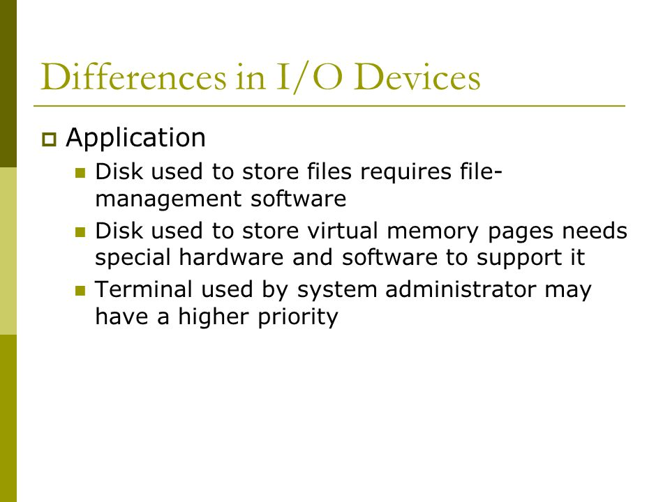 Differences in I/O Devices Application Disk used to store files requires file- management software Disk used to store virtual memory pages needs speci