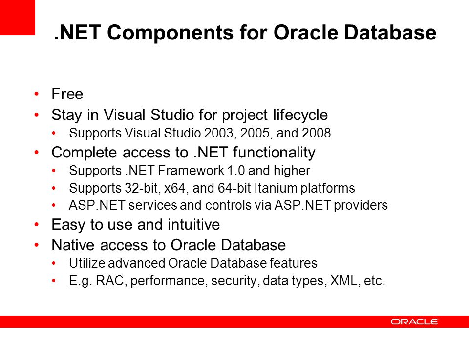 Oracle Technology Network –.NET Developer Center http://otn.oracle.com/dotnet Free downloads of Visual Studio tools, ODP.NET, ASP.NET providers, and Oracle Database XE White papers Sample code Demo videos Help forums How to step by step tutorials Latest Oracle on.NET news