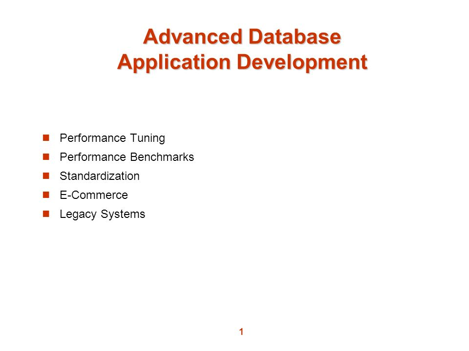 1 Advanced Database Application Development Performance Tuning Performance Benchmarks Standardization E-Commerce Legacy Systems