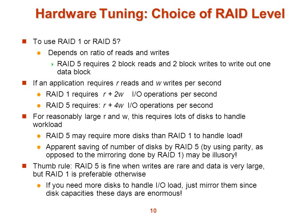 10 Hardware Tuning: Choice of RAID Level To use RAID 1 or RAID 5? Depends on ratio of reads and writes RAID 5 requires 2 block reads and 2 block write