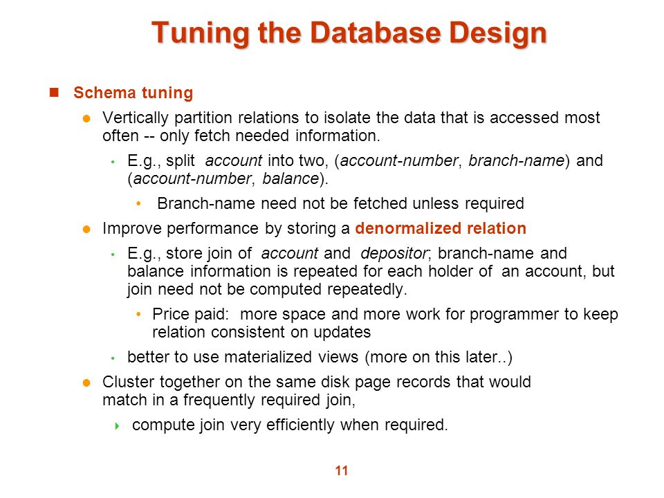 11 Tuning the Database Design Schema tuning Vertically partition relations to isolate the data that is accessed most often -- only fetch needed inform