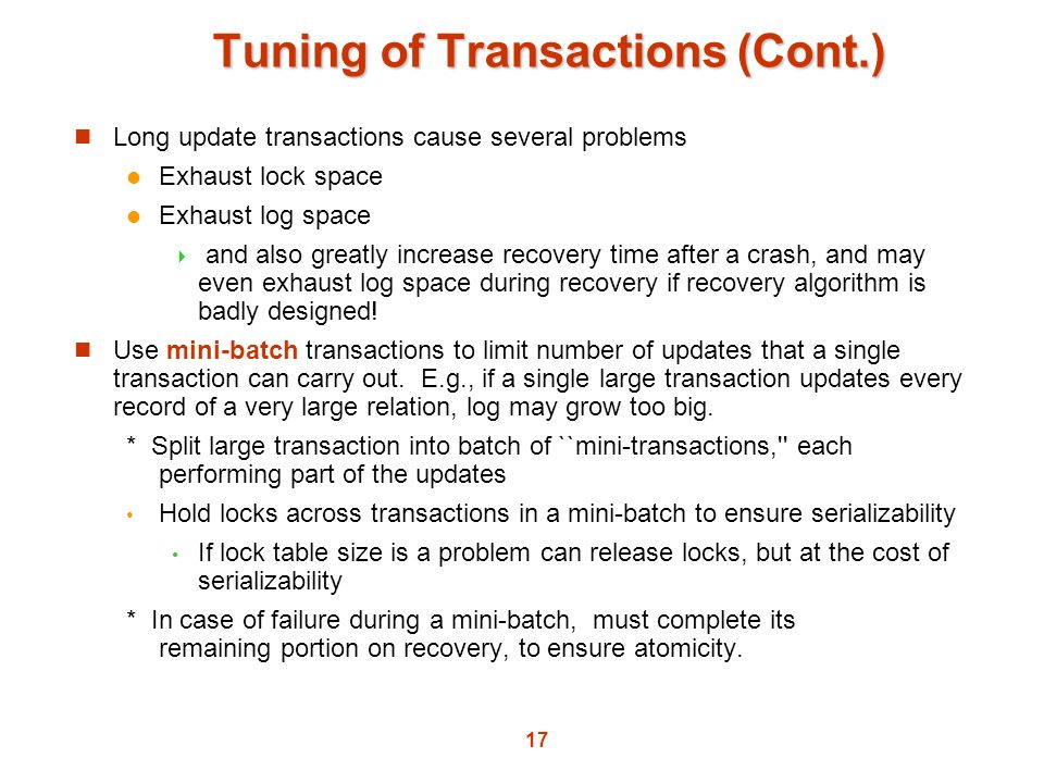 17 Tuning of Transactions (Cont.) Long update transactions cause several problems Exhaust lock space Exhaust log space and also greatly increase recov