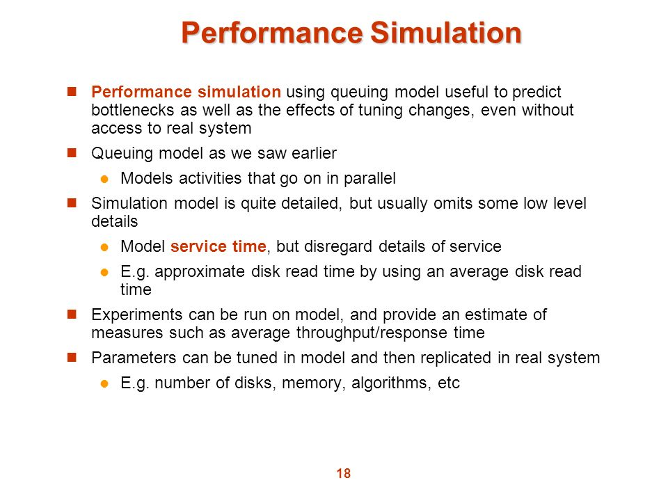18 Performance Simulation Performance simulation using queuing model useful to predict bottlenecks as well as the effects of tuning changes, even with