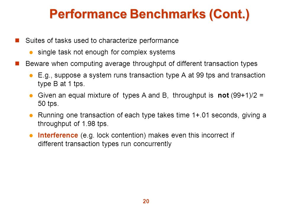 20 Performance Benchmarks (Cont.) Suites of tasks used to characterize performance single task not enough for complex systems Beware when computing av