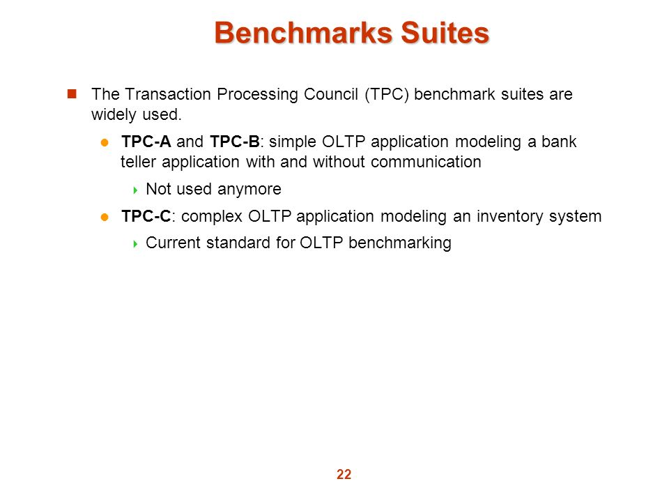 22 Benchmarks Suites The Transaction Processing Council (TPC) benchmark suites are widely used. TPC-A and TPC-B: simple OLTP application modeling a ba