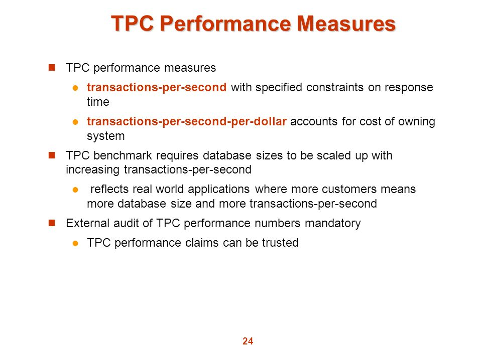 24 TPC Performance Measures TPC performance measures transactions-per-second with specified constraints on response time transactions-per-second-per-d