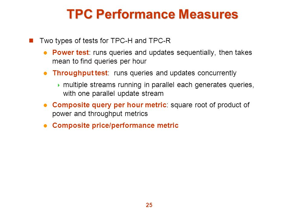 25 TPC Performance Measures Two types of tests for TPC-H and TPC-R Power test: runs queries and updates sequentially, then takes mean to find queries