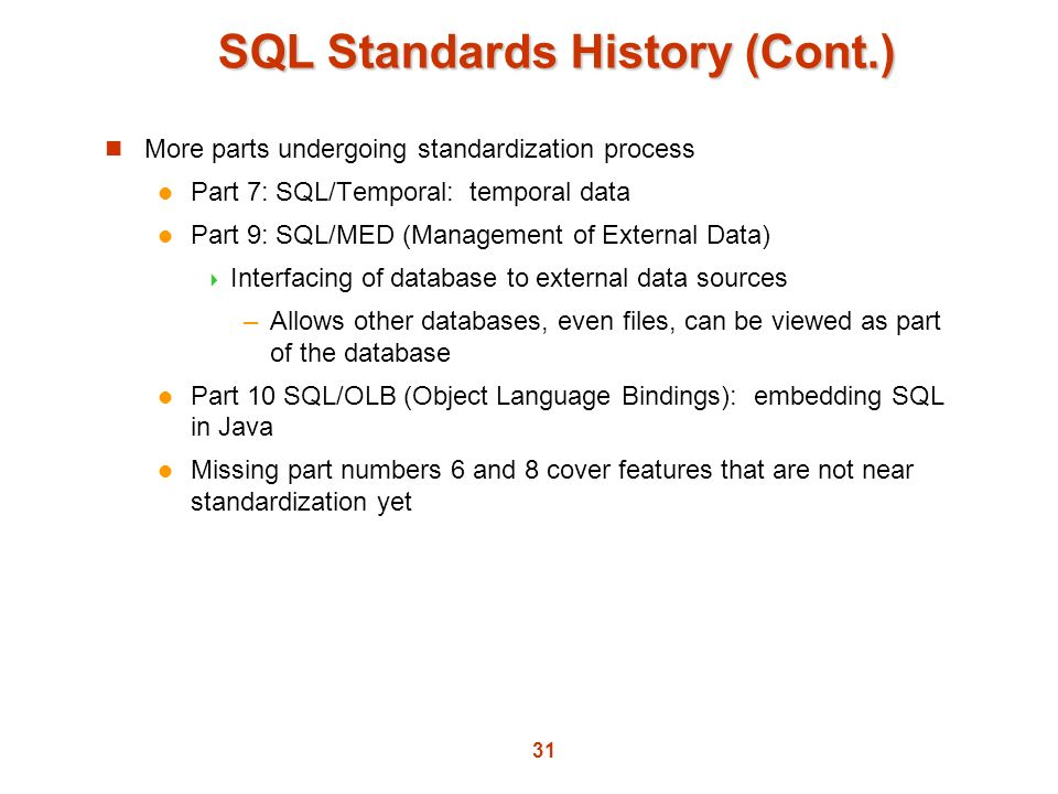 31 SQL Standards History (Cont.) More parts undergoing standardization process Part 7: SQL/Temporal: temporal data Part 9: SQL/MED (Management of Exte