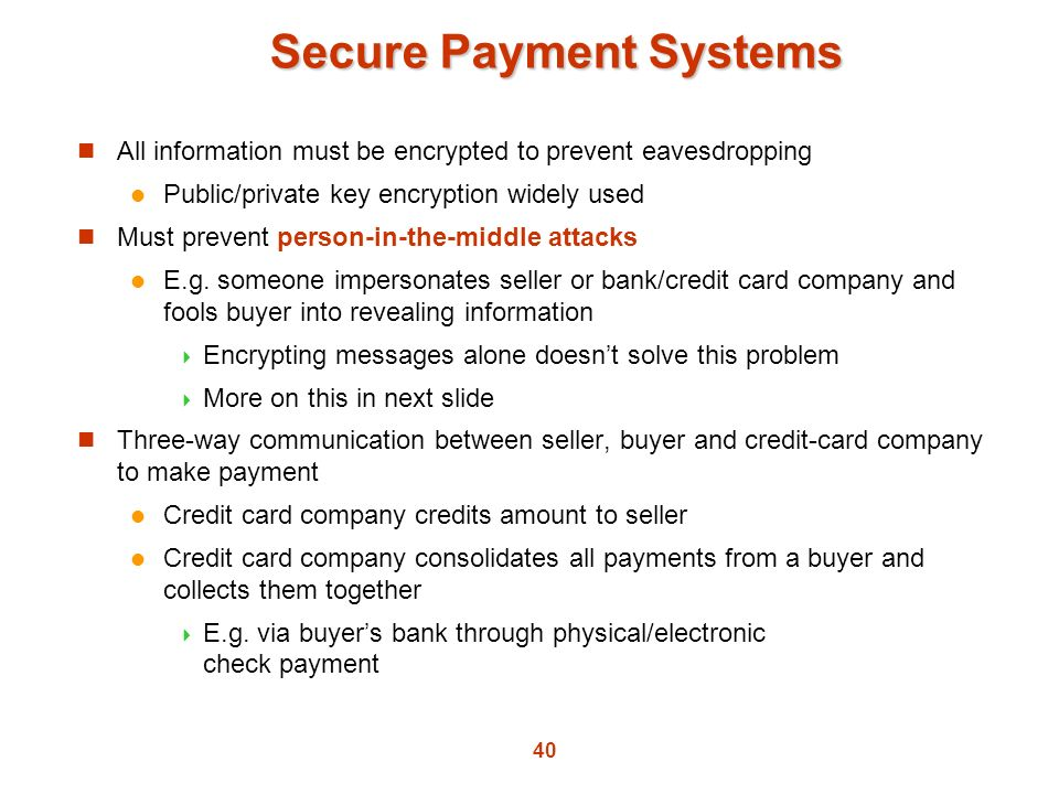40 Secure Payment Systems All information must be encrypted to prevent eavesdropping Public/private key encryption widely used Must prevent person-in-