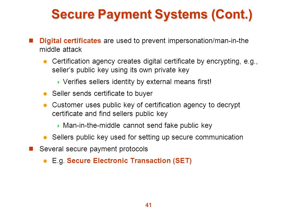 41 Secure Payment Systems (Cont.) Digital certificates are used to prevent impersonation/man-in-the middle attack Certification agency creates digital