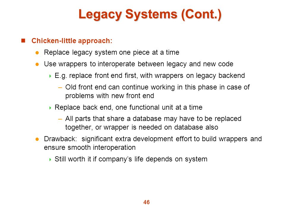 46 Legacy Systems (Cont.) Chicken-little approach: Replace legacy system one piece at a time Use wrappers to interoperate between legacy and new code