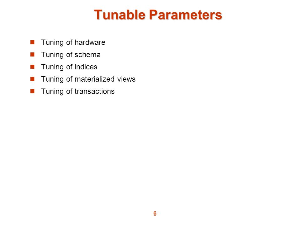 6 Tunable Parameters Tuning of hardware Tuning of schema Tuning of indices Tuning of materialized views Tuning of transactions