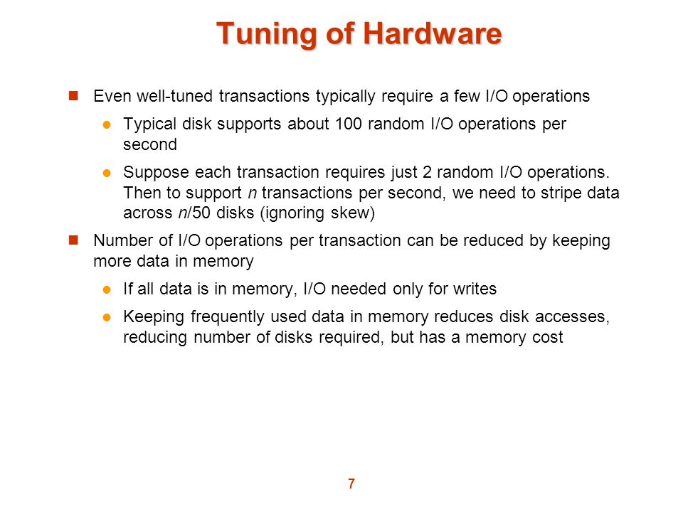 7 Tuning of Hardware Even well-tuned transactions typically require a few I/O operations Typical disk supports about 100 random I/O operations per sec
