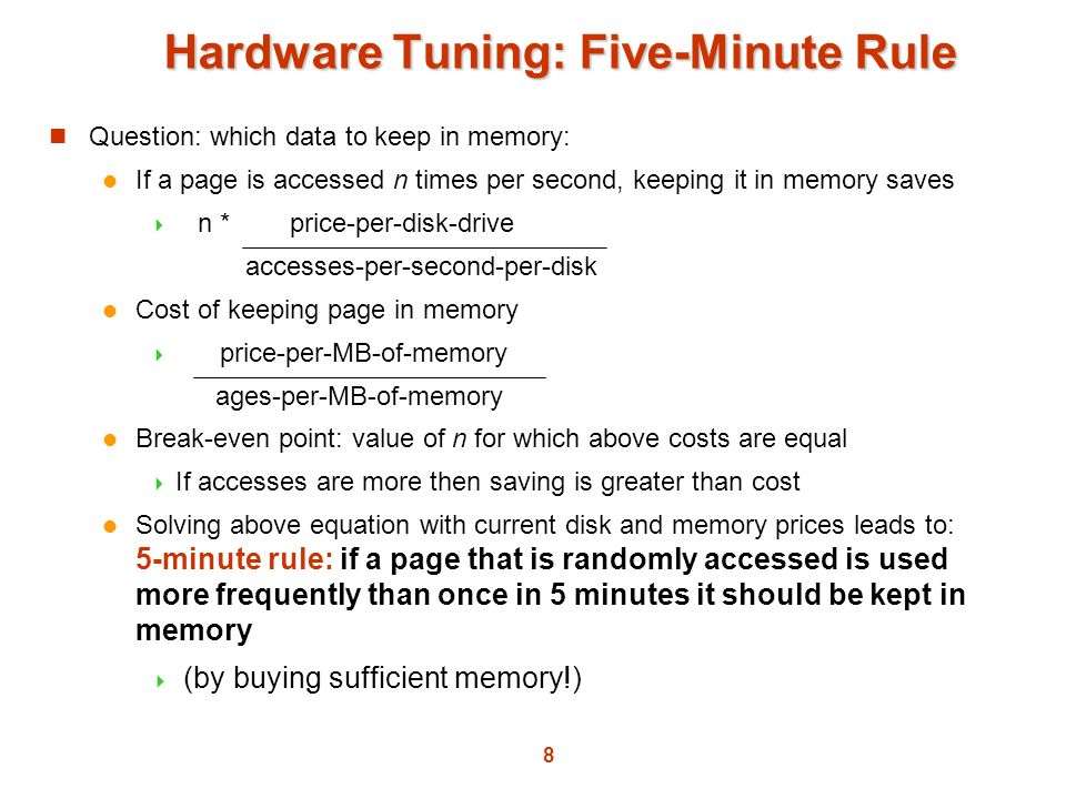 8 Hardware Tuning: Five-Minute Rule Question: which data to keep in memory: If a page is accessed n times per second, keeping it in memory saves n * p