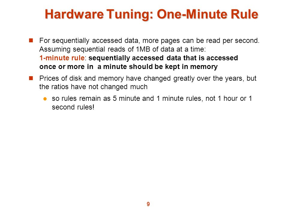 9 Hardware Tuning: One-Minute Rule For sequentially accessed data, more pages can be read per second. Assuming sequential reads of 1MB of data at a ti