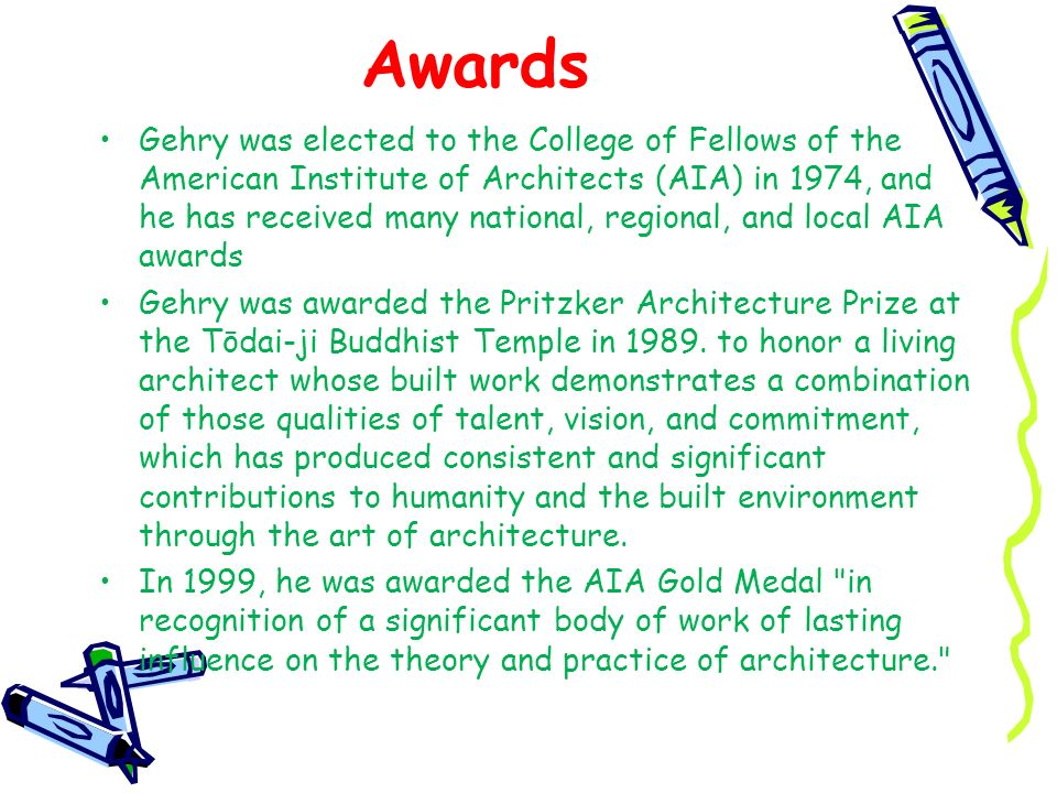 Awards Gehry was elected to the College of Fellows of the American Institute of Architects (AIA) in 1974, and he has received many national, regional,