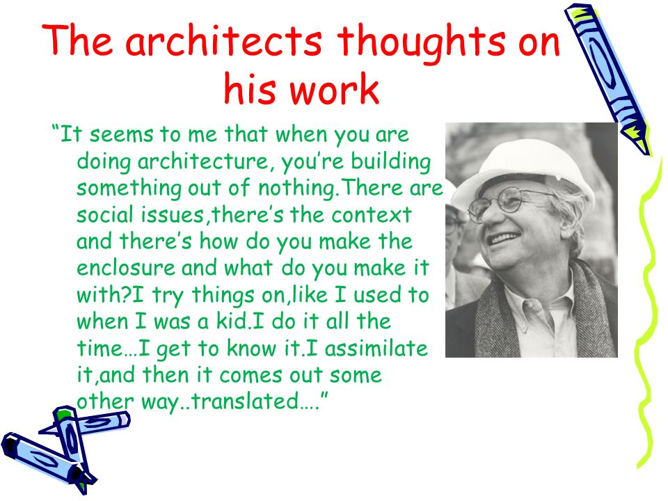 The architects thoughts on his work It seems to me that when you are doing architecture, youre building something out of nothing.There are social issu