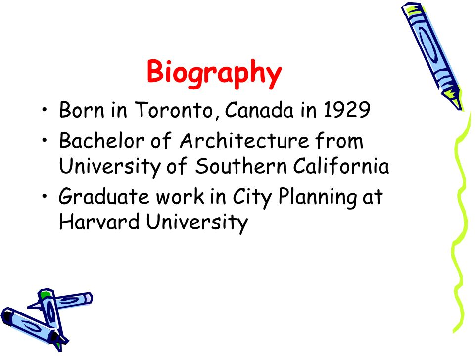 Biography Born in Toronto, Canada in 1929 Bachelor of Architecture from University of Southern California Graduate work in City Planning at Harvard Un