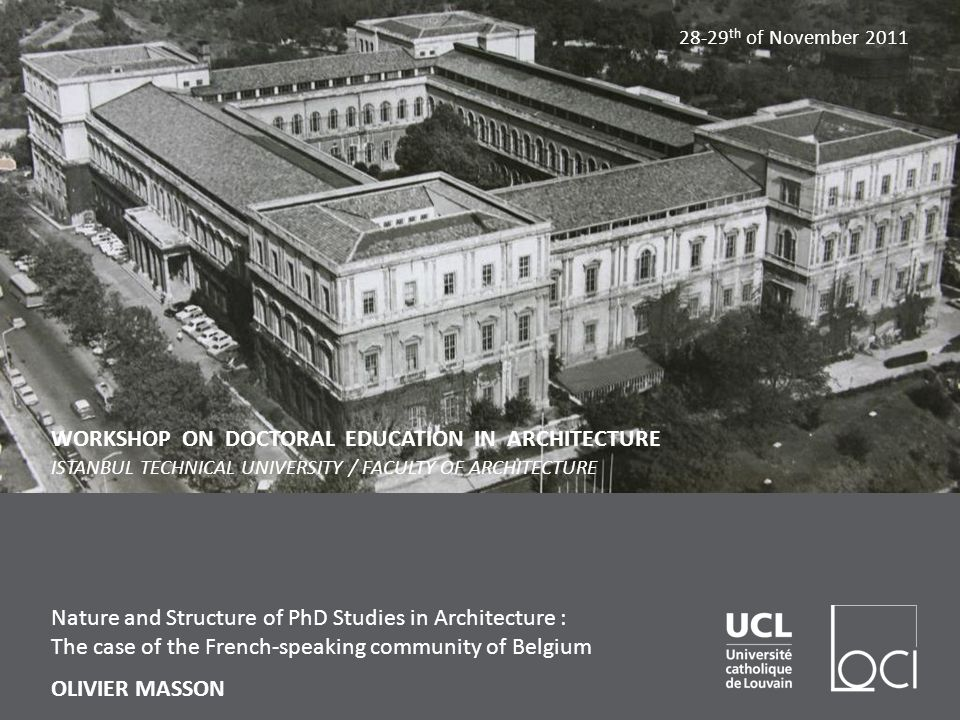 Nature and Structure of PhD Studies in Architecture : The case of the French-speaking community of Belgium OLIVIER MASSON WORKSHOP ON DOCTORAL EDUCATION IN ARCHITECTURE ISTANBUL TECHNICAL UNIVERSITY / FACULTY OF ARCHITECTURE th of November 2011