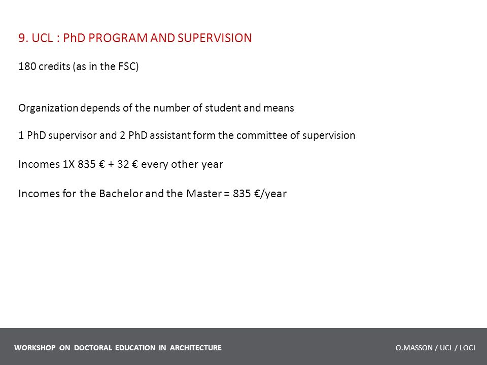 9. UCL : PhD PROGRAM AND SUPERVISION 180 credits (as in the FSC) Organization depends of the number of student and means 1 PhD supervisor and 2 PhD as