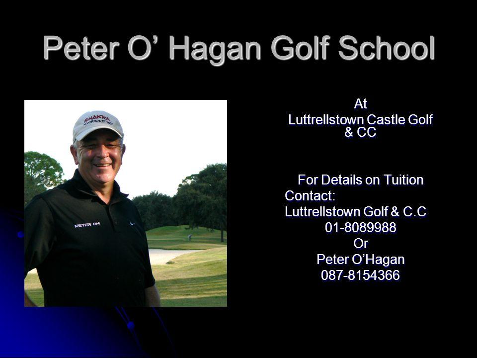 Peter O Hagan Golf School At Luttrellstown Castle Golf & CC For Details on Tuition Contact: Luttrellstown Golf & C.C 01-8089988Or Peter OHagan 087-815