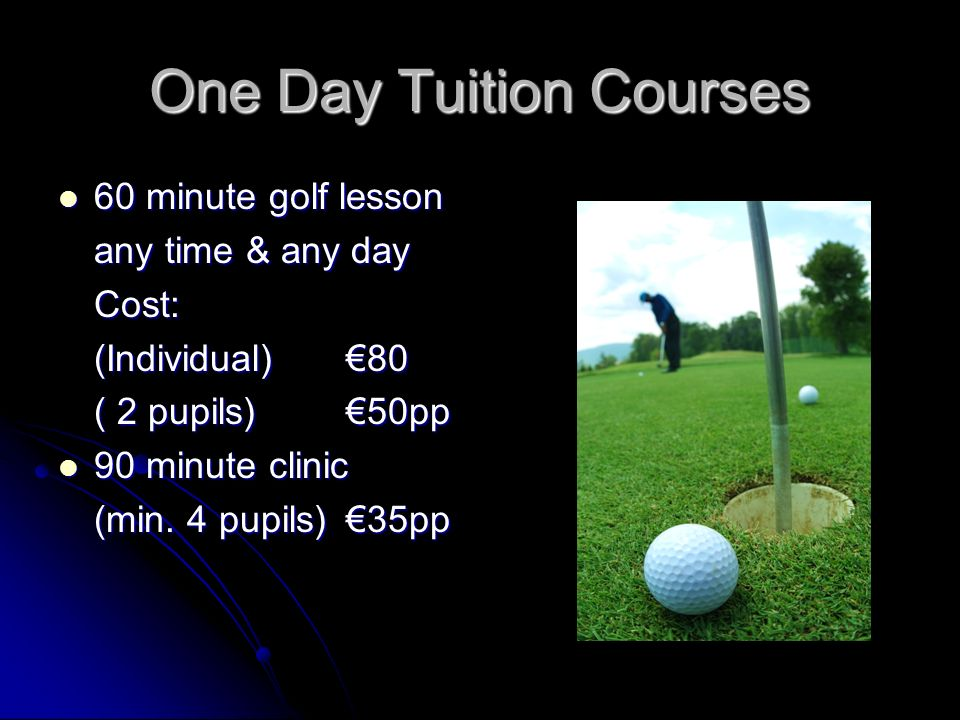 One Day Tuition Courses 60 minute golf lesson 60 minute golf lesson any time & any day Cost: (Individual)80 ( 2 pupils)50pp 90 minute clinic 90 minute