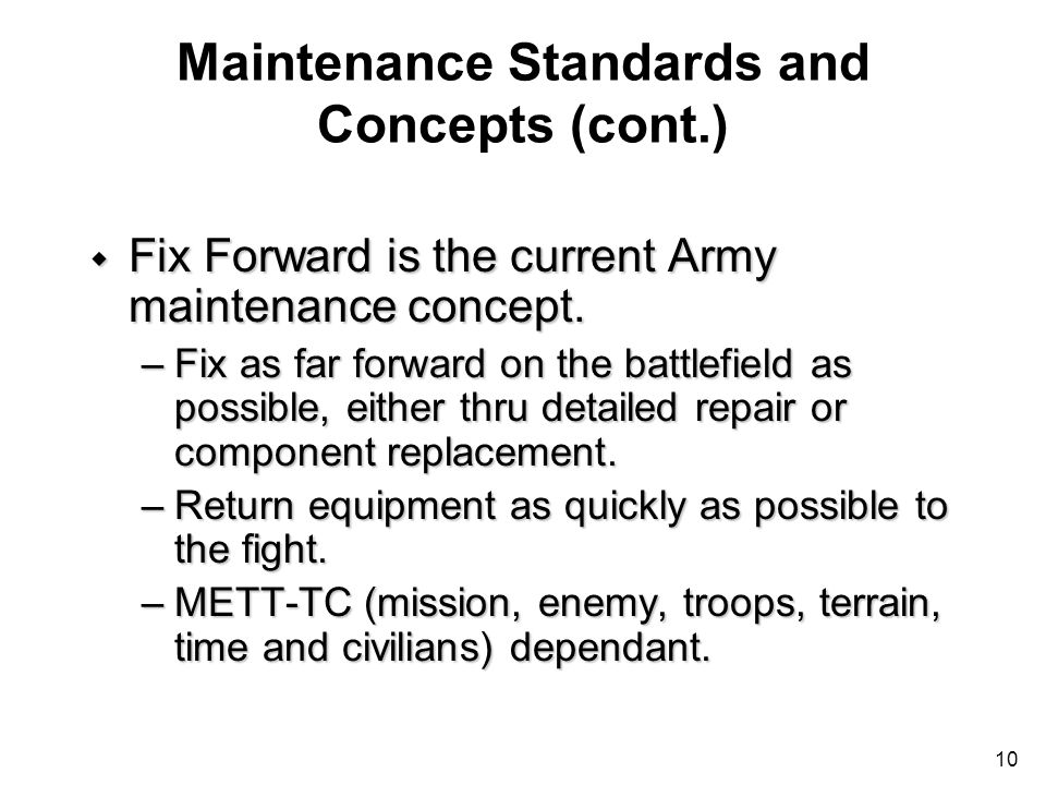 10 Maintenance Standards and Concepts (cont.) w Fix Forward is the current Army maintenance concept. –Fix as far forward on the battlefield as possibl