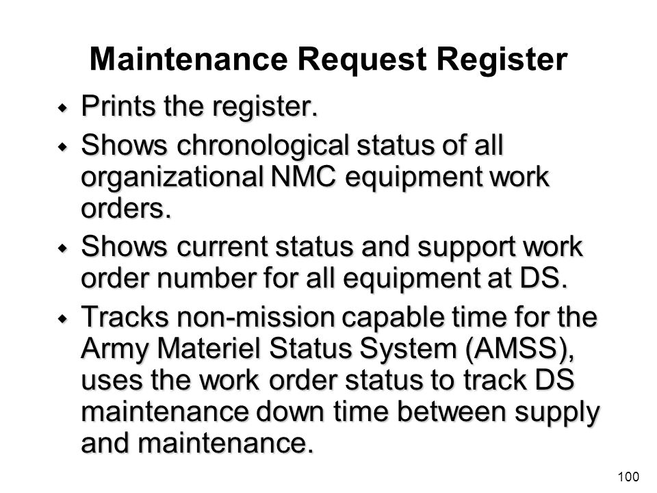 100 Maintenance Request Register w Prints the register. w Shows chronological status of all organizational NMC equipment work orders. w Shows current