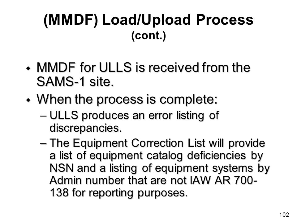 102 (MMDF) Load/Upload Process (cont.) w MMDF for ULLS is received from the SAMS-1 site. w When the process is complete: –ULLS produces an error listi