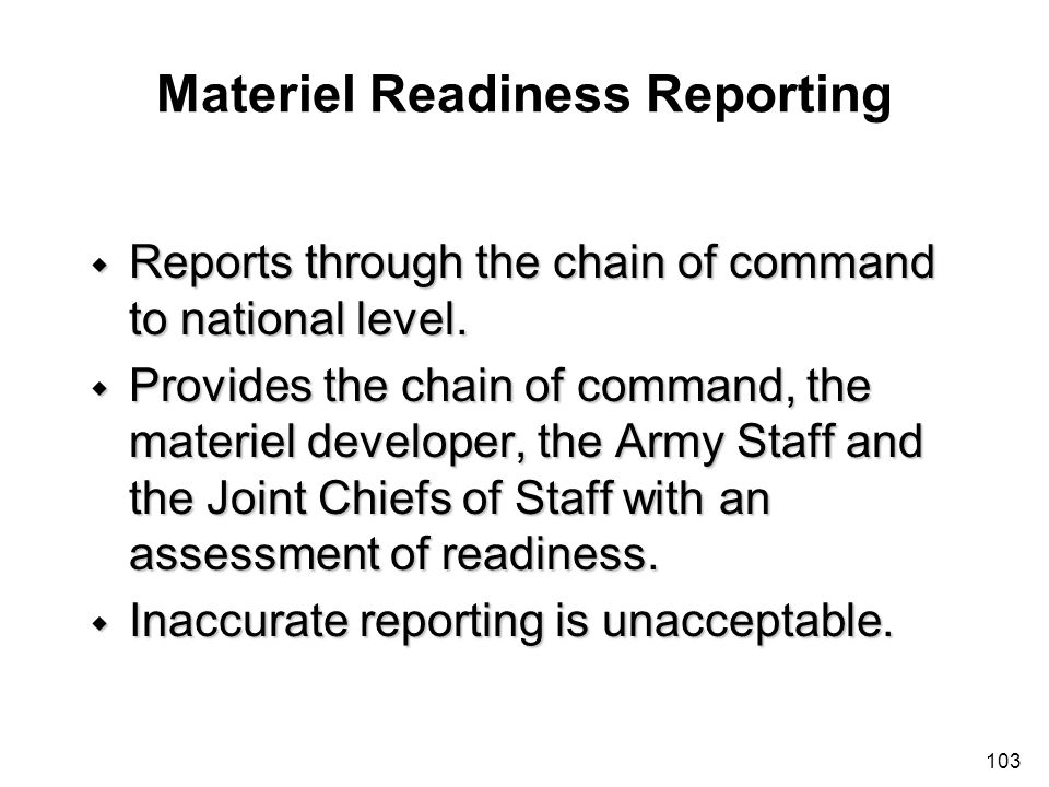 103 Materiel Readiness Reporting w Reports through the chain of command to national level. w Provides the chain of command, the materiel developer, th