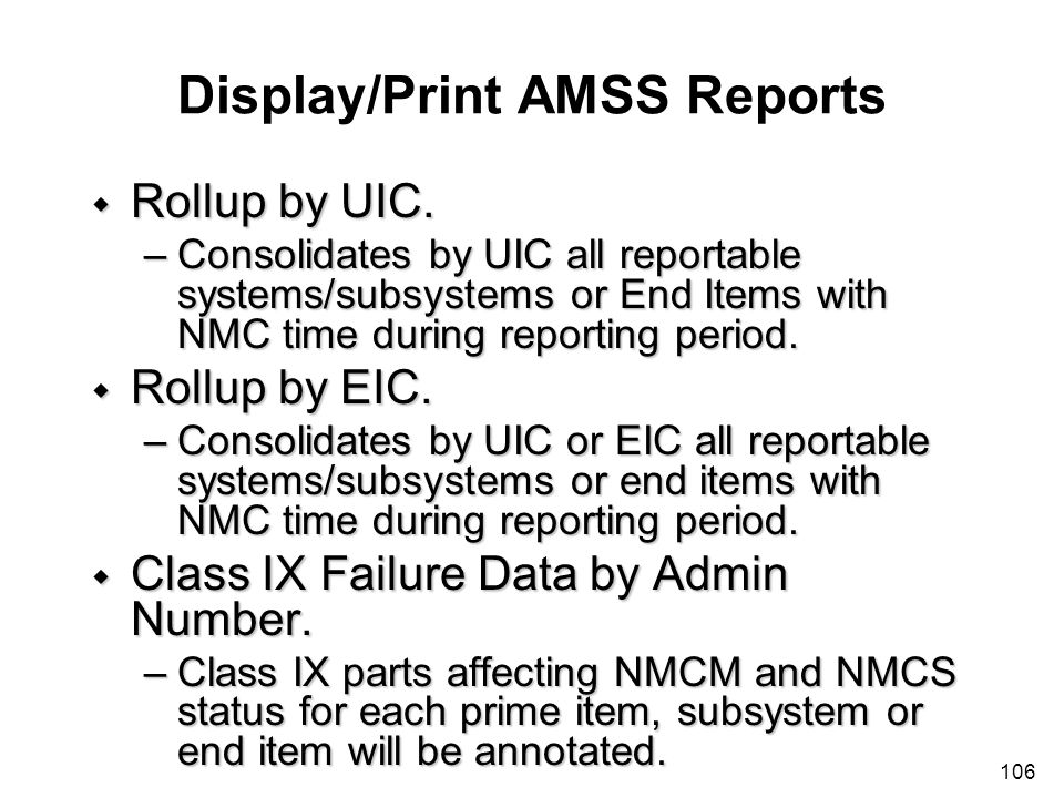 106 Display/Print AMSS Reports w Rollup by UIC. –Consolidates by UIC all reportable systems/subsystems or End Items with NMC time during reporting per