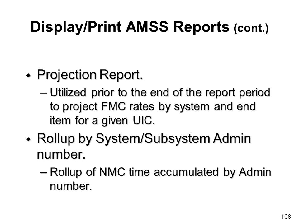 108 Display/Print AMSS Reports (cont.) w Projection Report. –Utilized prior to the end of the report period to project FMC rates by system and end ite