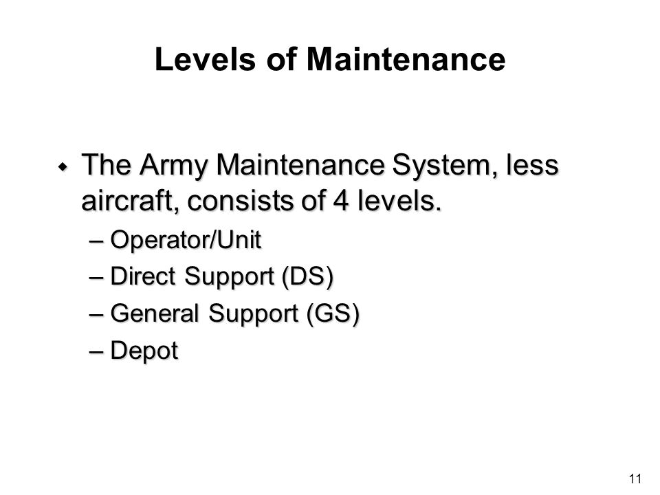 11 Levels of Maintenance w The Army Maintenance System, less aircraft, consists of 4 levels. –Operator/Unit –Direct Support (DS) –General Support (GS)