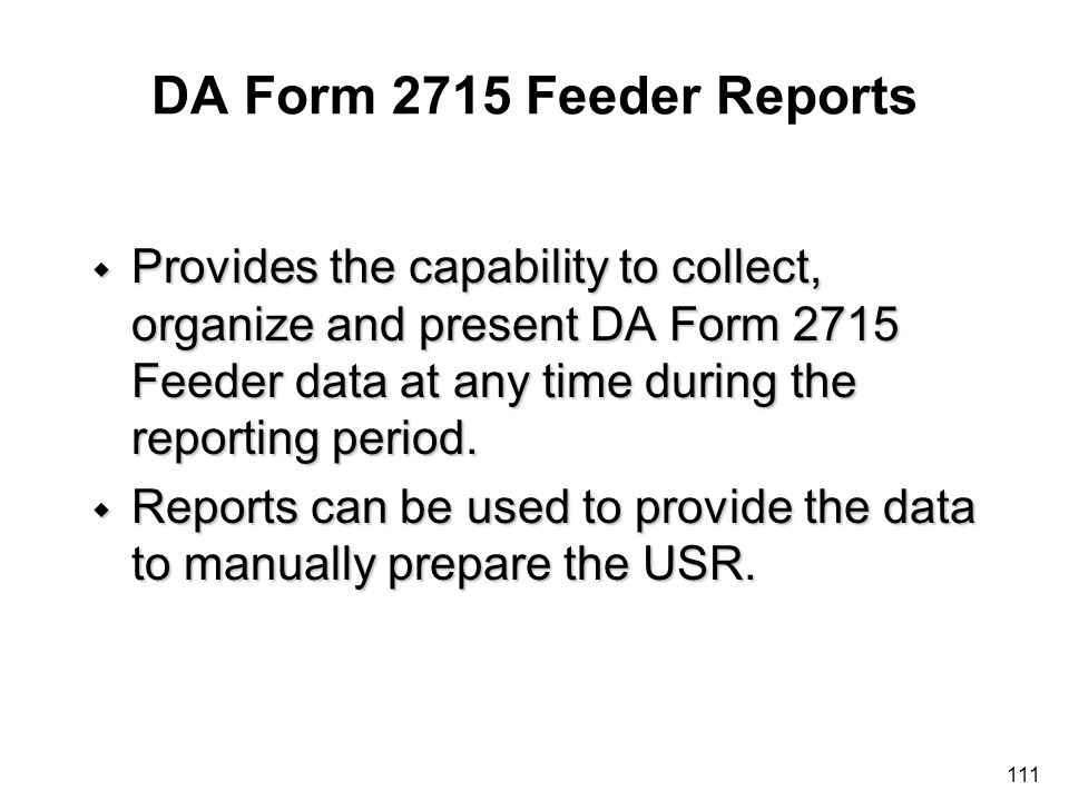 111 DA Form 2715 Feeder Reports w Provides the capability to collect, organize and present DA Form 2715 Feeder data at any time during the reporting p