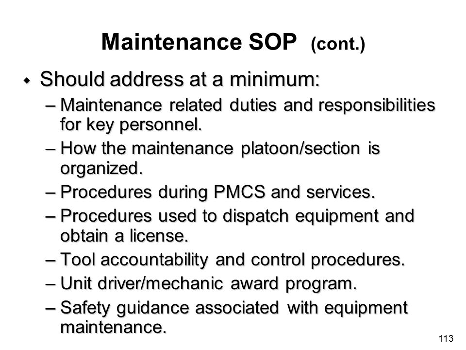 113 Maintenance SOP (cont.) w Should address at a minimum: –Maintenance related duties and responsibilities for key personnel. –How the maintenance pl