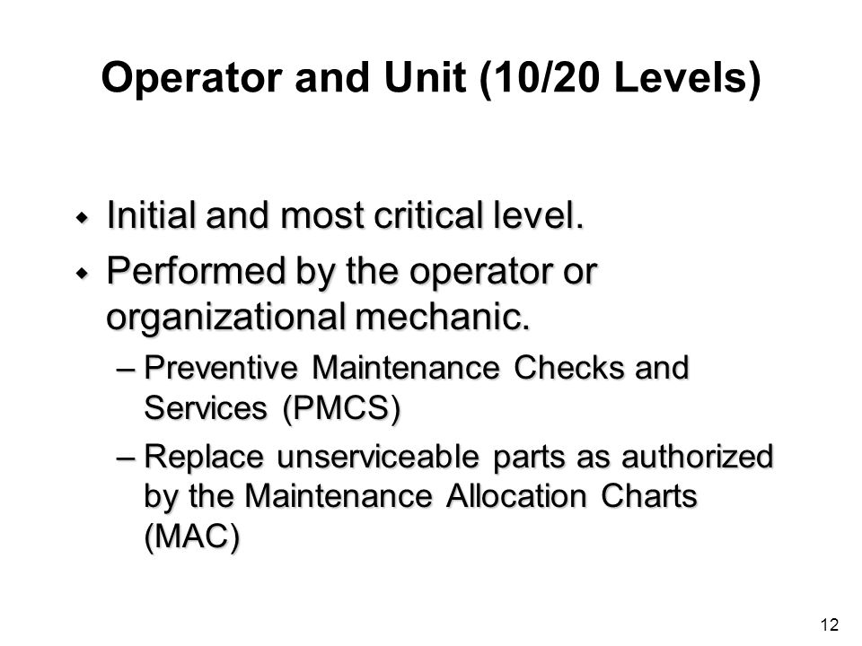 12 Operator and Unit (10/20 Levels) w Initial and most critical level. w Performed by the operator or organizational mechanic. –Preventive Maintenance