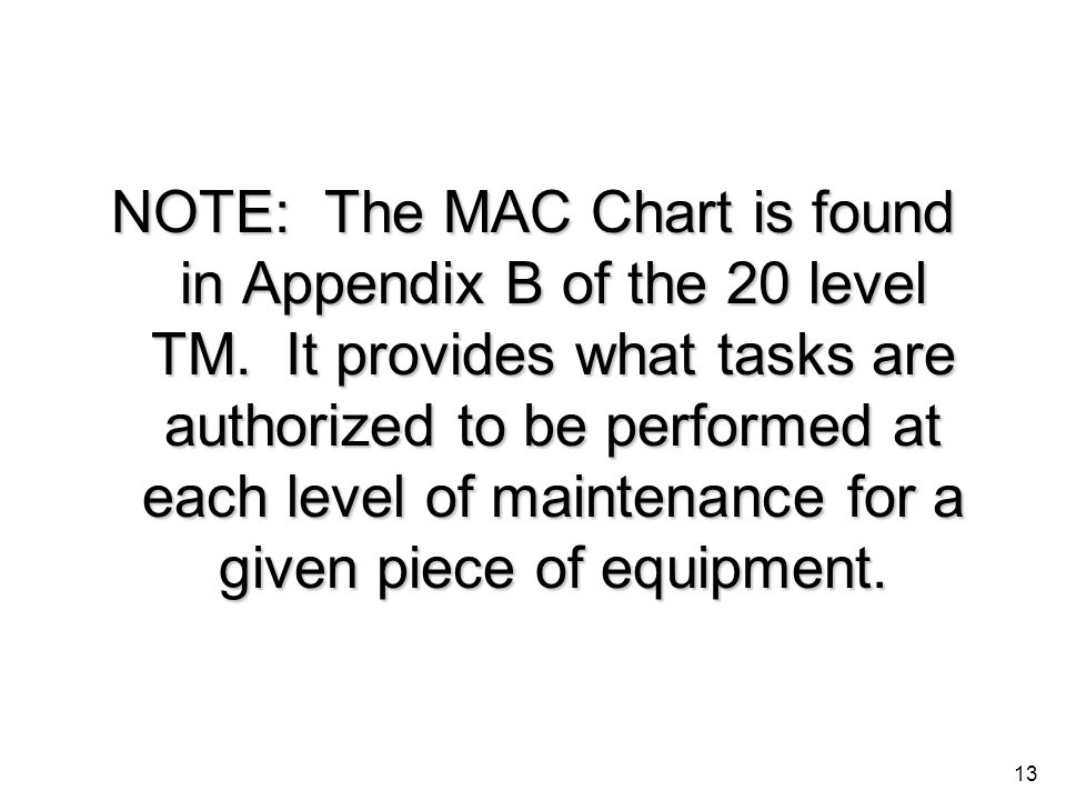 13 NOTE: The MAC Chart is found in Appendix B of the 20 level TM. It provides what tasks are authorized to be performed at each level of maintenance f