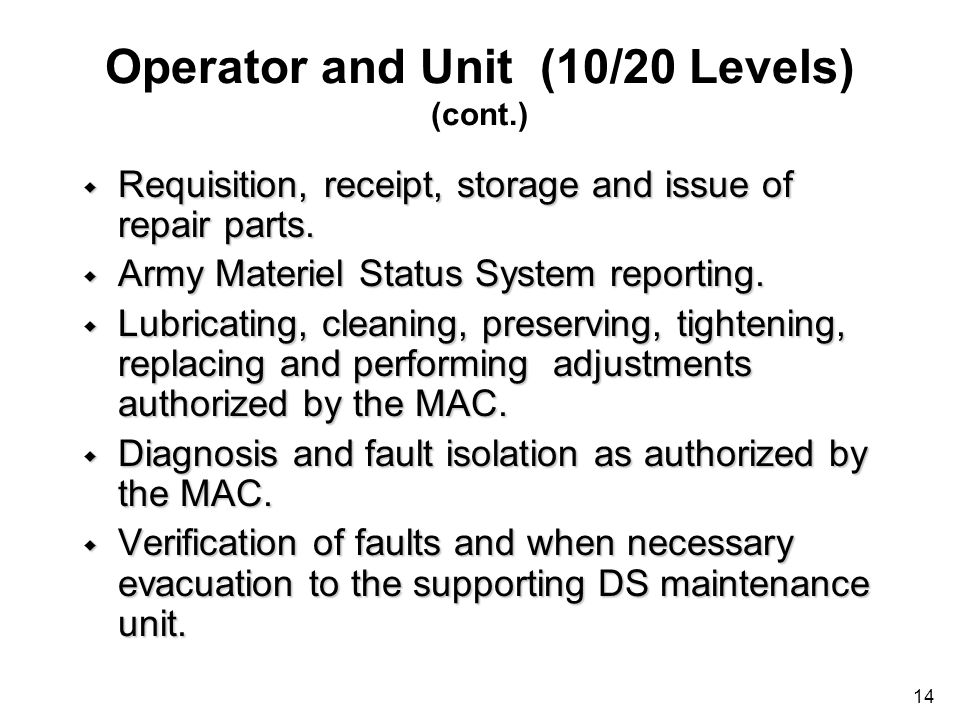 14 Operator and Unit (10/20 Levels) (cont.) w Requisition, receipt, storage and issue of repair parts. w Army Materiel Status System reporting. w Lubr