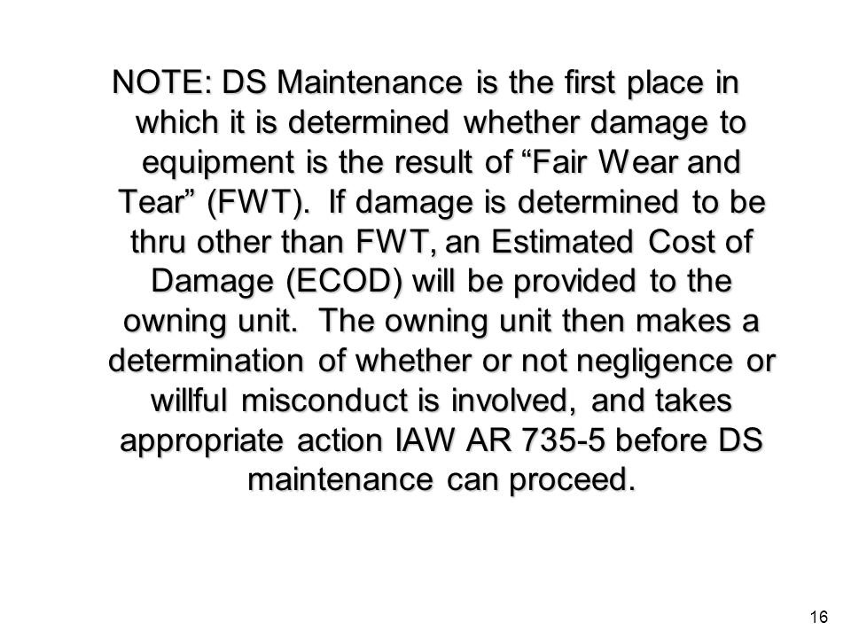16 NOTE: DS Maintenance is the first place in which it is determined whether damage to equipment is the result of Fair Wear and Tear (FWT). If damage