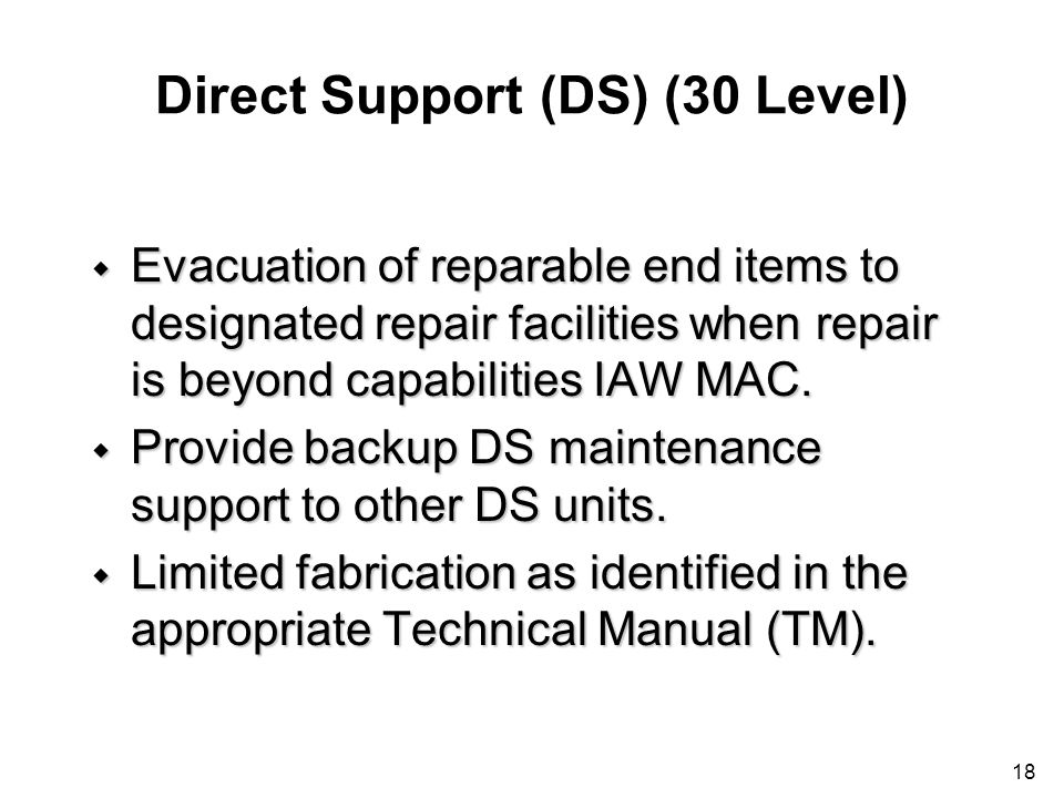 18 Direct Support (DS) (30 Level) w Evacuation of reparable end items to designated repair facilities when repair is beyond capabilities IAW MAC. w Pr