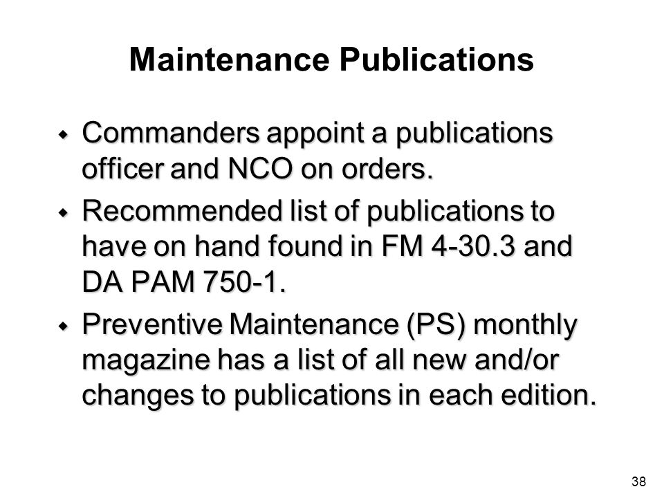 38 Maintenance Publications w Commanders appoint a publications officer and NCO on orders. w Recommended list of publications to have on hand found in
