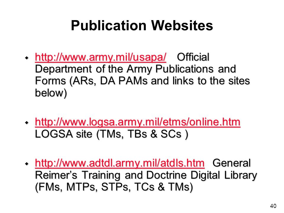 40 Publication Websites w http://www.army.mil/usapa/ Official Department of the Army Publications and Forms (ARs, DA PAMs and links to the sites below