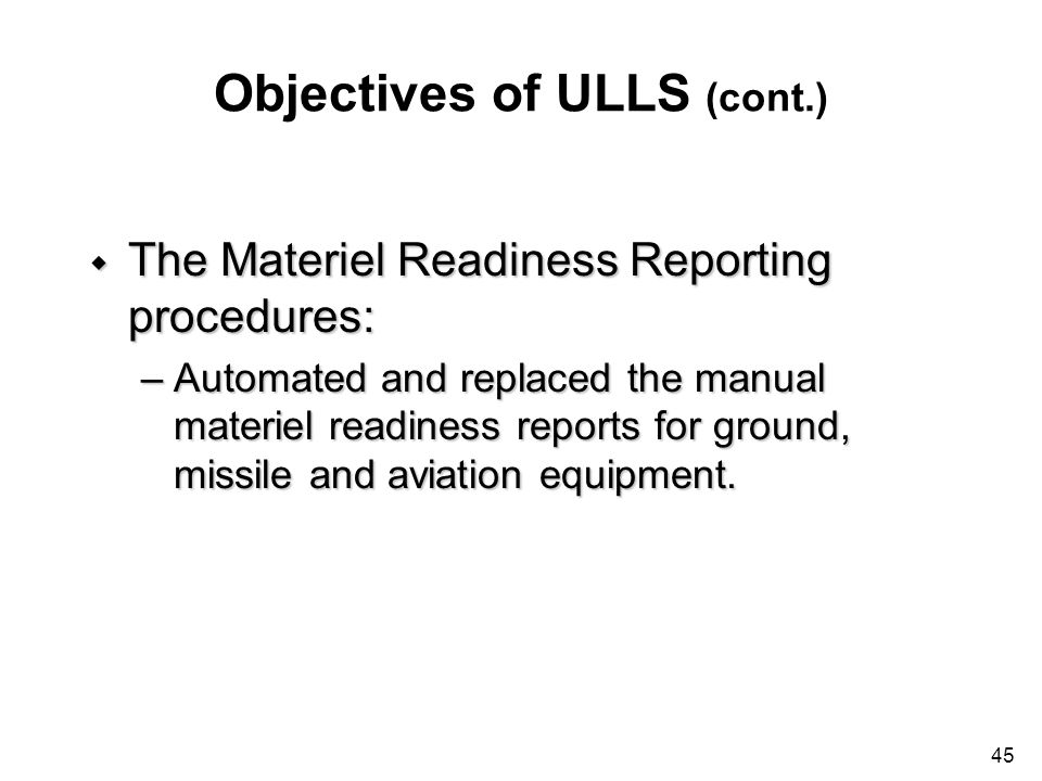 45 Objectives of ULLS (cont.) w The Materiel Readiness Reporting procedures: –Automated and replaced the manual materiel readiness reports for ground,