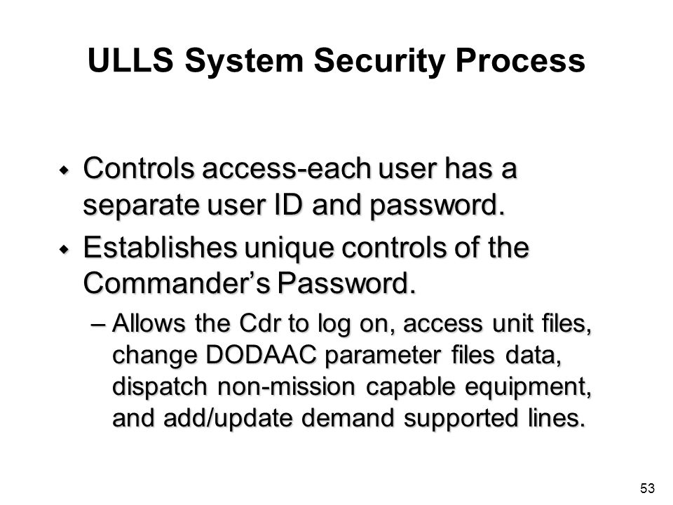 53 ULLS System Security Process w Controls access-each user has a separate user ID and password. w Establishes unique controls of the Commanders Passw