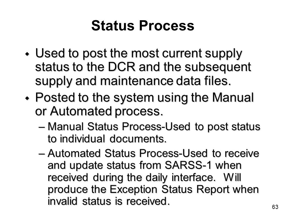 63 Status Process w Used to post the most current supply status to the DCR and the subsequent supply and maintenance data files. w Posted to the syste