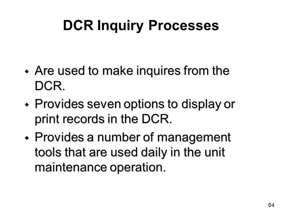 64 DCR Inquiry Processes w Are used to make inquires from the DCR. w Provides seven options to display or print records in the DCR. w Provides a numbe